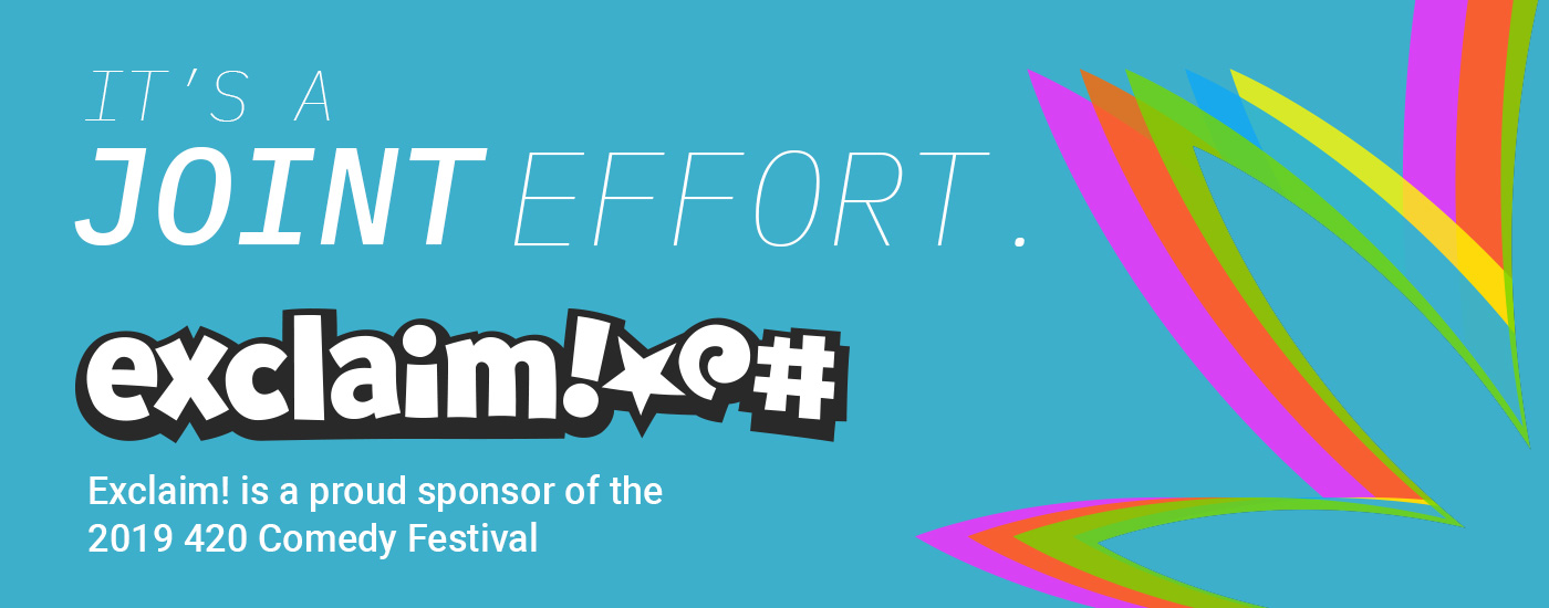 It's a joint effort. Exclaim! is a proud sponsor of the 2019 420 Comedy Festival.