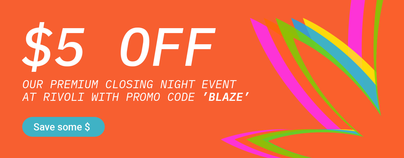 $5 OFF our Premium Closing Night Event at Rivoli with promo code 'BLAZE'
